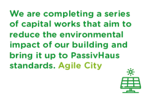We are completing a series of capital works that aim to reduce the environmental impact of our building and bring it up to PassivHaus standards. - Agile City