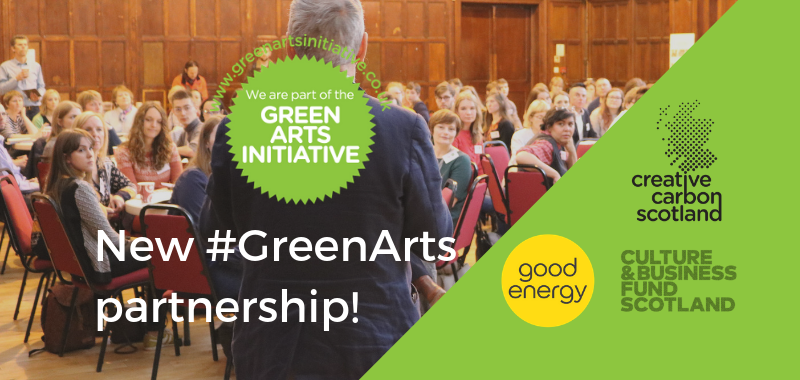 New #GreenArts partnership - Green Arts Initiative, Creative Carbon Scotland, Good Energy, Culture & Business Fund Scotland